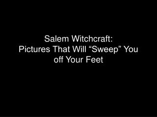 "Salem Witchcraft:  Pictures That Will ""Sweep"" You off Your Feet"
