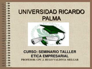 CURSO: SEMINARIO TALLLER ETICA EMPRESARIAL PROFESOR: CPC J. HUGO VALDIVIA MELGAR