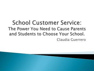 School  Customer Service: The Power You Need to Cause Parents and Students to Choose Your School.