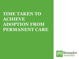 TIME TAKEN TO ACHIEVE ADOPTION FROM PERMANENT CARE