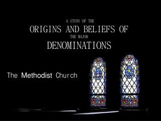 A STUDY OF THE ORIGINS AND BELIEFS OF THE MAJOR DENOMINATIONS