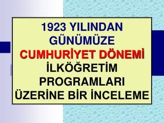 1923 YILINDAN G N M ZE CUMHURIYET D NEMI ILK GRETIM PROGRAMLARI  ZERINE BIR INCELEME