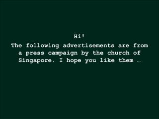 Hi The following advertisements are from a press campaign by the church of Singapore. I hope you like them