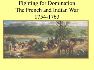 Fighting for Domination The French and Indian War 1754-1763