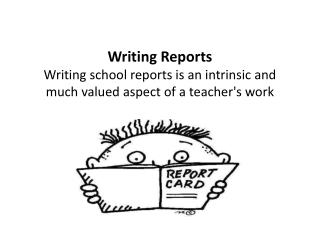 Writing Reports Writing school reports is an intrinsic and much valued aspect of a teacher's work