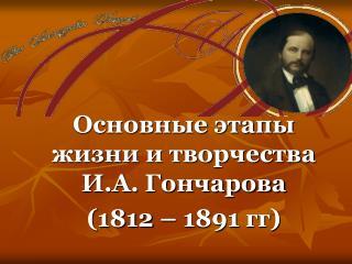 Основные этапы жизни и творчества И.А. Гончарова (1812 – 1891  гг )
