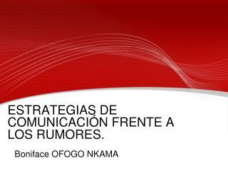 ESTRATEGIAS DE COMUNICACIÓN FRENTE A LOS RUMORES.     Boniface OFOGO NKAMA