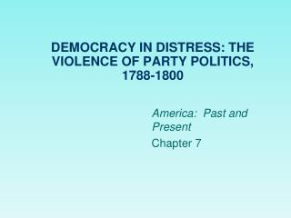 DEMOCRACY IN DISTRESS: THE VIOLENCE OF PARTY POLITICS, 1788-1800