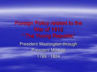"""Foreign Policy related to the  War of 1812 """" The Young Republic"""""""