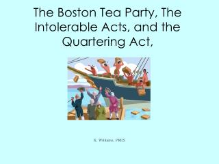 The Boston Tea Party, The Intolerable Acts, and the Quartering Act,