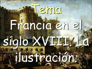 Tema      Francia en el siglo XVIII. La ilustración.