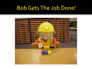 Bob Gets The Job Done!