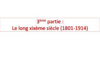 3 ème  partie :  Le long  xixème  siècle (1801-1914)