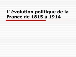 L ' évolution politique de la France de 1815 à 1914