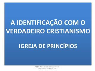 A IDENTIFICAÇÃO COM O VERDADEIRO CRISTIANISMO IGREJA DE PRINCÍPIOS