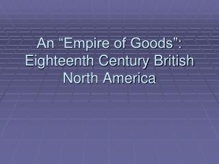 An  Empire of Goods : Eighteenth Century British North America