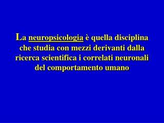 La neuropsicologia   quella disciplina che studia con mezzi derivanti dalla ricerca scientifica i correlati neuronali de