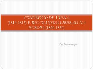 CONGRESSO DE VIENA (1814-1815) E  REVOLUÇÕES LIBERAIS NA EUROPA  (1820-1830)