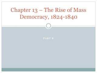 Chapter 13 – The Rise of Mass Democracy, 1824-1840