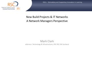 New Build Projects & IT Networks A Network Managers Perspective Mark Clark
