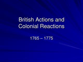 British Actions and  Colonial Reactions