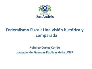 Federalismo Fiscal: Una visión histórica y comparada Roberto Cortes Conde