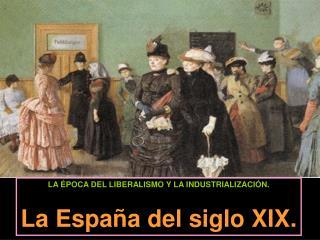 LA �POCA DEL LIBERALISMO Y LA INDUSTRIALIZACI�N. La Espa�a del siglo XIX.