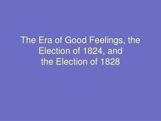 The Era of Good Feelings, the Election of 1824, and  the Election of 1828