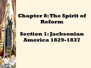 Chapter 8: The Spirit of Reform  Section 1: Jacksonian America 1829-1837