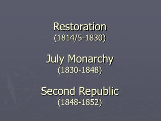Restoration  (1814/5-1830) July Monarchy (1830-1848) Second Republic (1848-1852)
