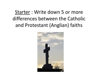 Starter  : Write down 5 or more differences between the Catholic and Protestant (Anglian) faiths