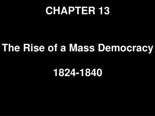CHAPTER 13 The Rise of a Mass Democracy 1824-1840