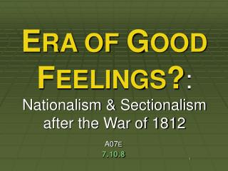 E RA OF  G OOD  F EELINGS ? : Nationalism & Sectionalism after the War of 1812