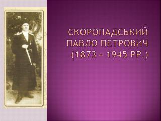 Скоропадський Павло Петрович (1873 – 1945 рр.)