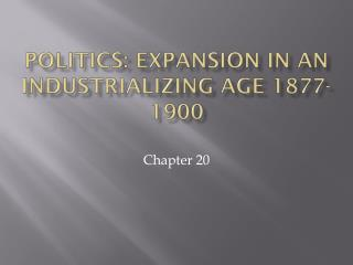 Politics: Expansion in an industrializing Age 1877-1900