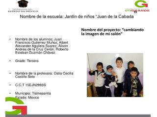 """N ombre de la escuela: Jardín de niños """"Juan de la Cabada """""""