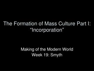 "The Formation of Mass Culture Part I:  "" Incorporation """