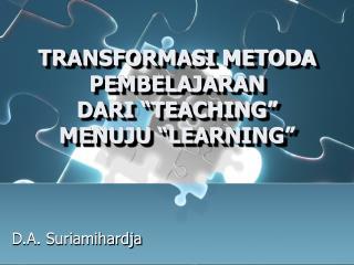 """TRANSFORMASI METODA PEMBELAJARAN DARI """"TEACHING"""" MENUJU """"LEARNING"""""""