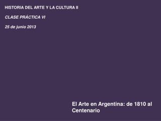HISTORIA DEL ARTE Y LA CULTURA II CLASE PRÁCTICA VI 25 de junio 2013