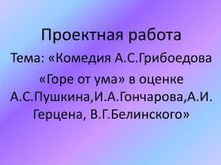 Проектная работа Тема: «Комедия  А.С.Грибоедова
