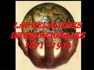 LAS RELACIONES INTERNACIONALES 1871 - 1914
