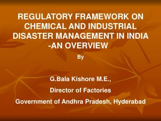 REGULATORY FRAMEWORK ON CHEMICAL AND INDUSTRIAL DISASTER MANAGEMENT IN INDIA                -AN OVERVIEW   By  G.Bala Ki