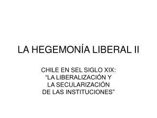 LA HEGEMONÍA LIBERAL II