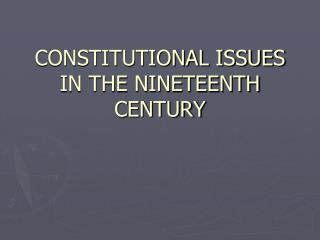 CONSTITUTIONAL ISSUES  IN THE NINETEENTH CENTURY