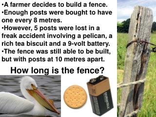 A farmer decides to build a fence.   Enough posts were bought to have one every 8 metres.