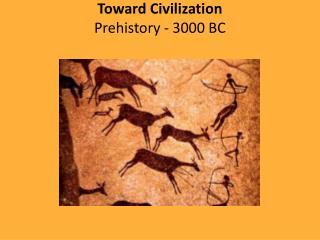 Toward Civilization Prehistory - 3000 BC