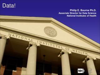 Data! Philip E. Bourne Ph.D. Associate Director for Data Science National Institutes of Health