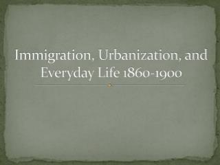 Immigration, Urbanization, and Everyday Life 1860-1900