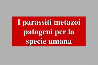 I parassiti metazoi patogeni per la specie umana