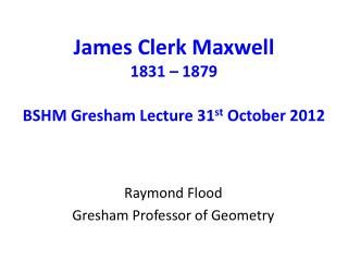 James Clerk Maxwell 1831 – 1879 BSHM Gresham Lecture 31 st  October 2012